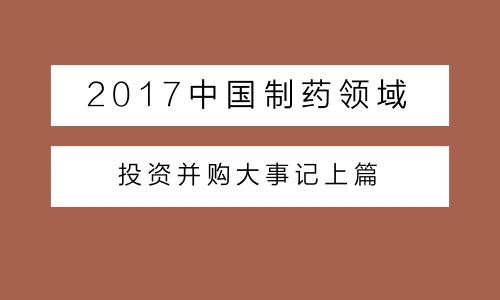 2017中国制药领域投资并购大事记上篇