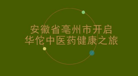 安徽省亳州市开启华佗中医药健康之旅