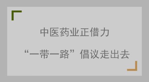 """中医药业正借力""""一带一路""""倡议走出去"""