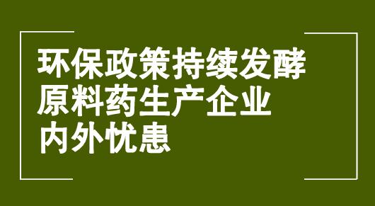 环保政策持续发酵 原料药生产企业内外忧患