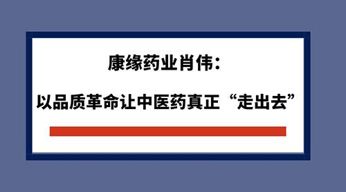 """康缘药业肖伟:以品质革命让中医药真正""""走出去"""""""