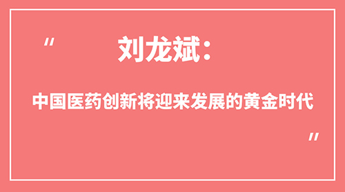 刘龙斌:中国医药创新将迎来发展的黄金时代