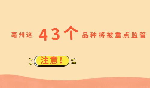 注意!亳州这43个重点品种将被监管