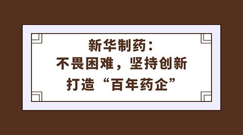 """新华制药:不畏困难,坚持创新 打造""""百年药企"""""""