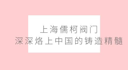上海儒柯阀门深深烙上中国的铸造精髓