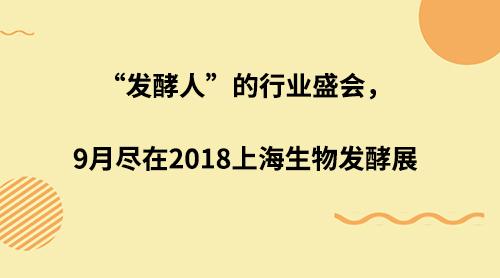 """""""发酵人""""的行业盛会,9月尽在2018上海生物发酵展"""