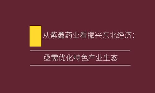 从紫鑫药业看振兴东北经济:亟需优化特色产业生态