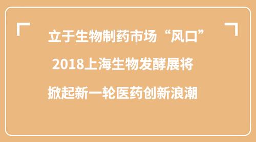 """立于生物制药市场""""风口"""" 2018上海生物发酵展将掀起新一轮医药创新浪潮"""
