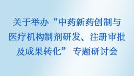 """关于举办""""中药新药创制与医疗机构制剂研发、注册审批及成果转化"""" 专题研讨会"""