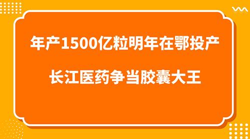 年产1500亿粒明年在鄂投产 长江医药争当胶囊大王
