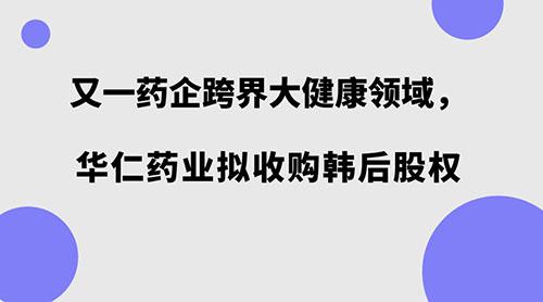 又一药企跨界大健康领域,华仁药业拟收购韩后股权